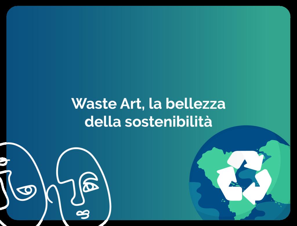Waste Art, la bellezza della sostenibilità